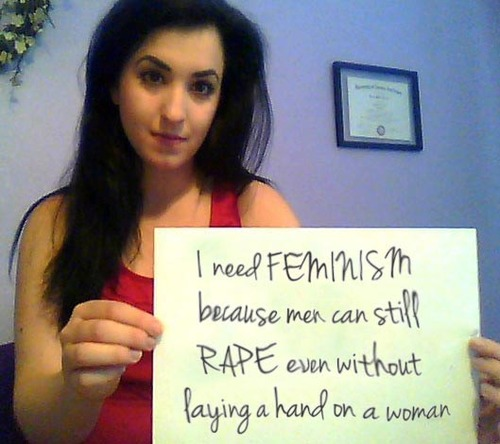 I need feminism because men can still rape even withoug laying a hand on a woman.